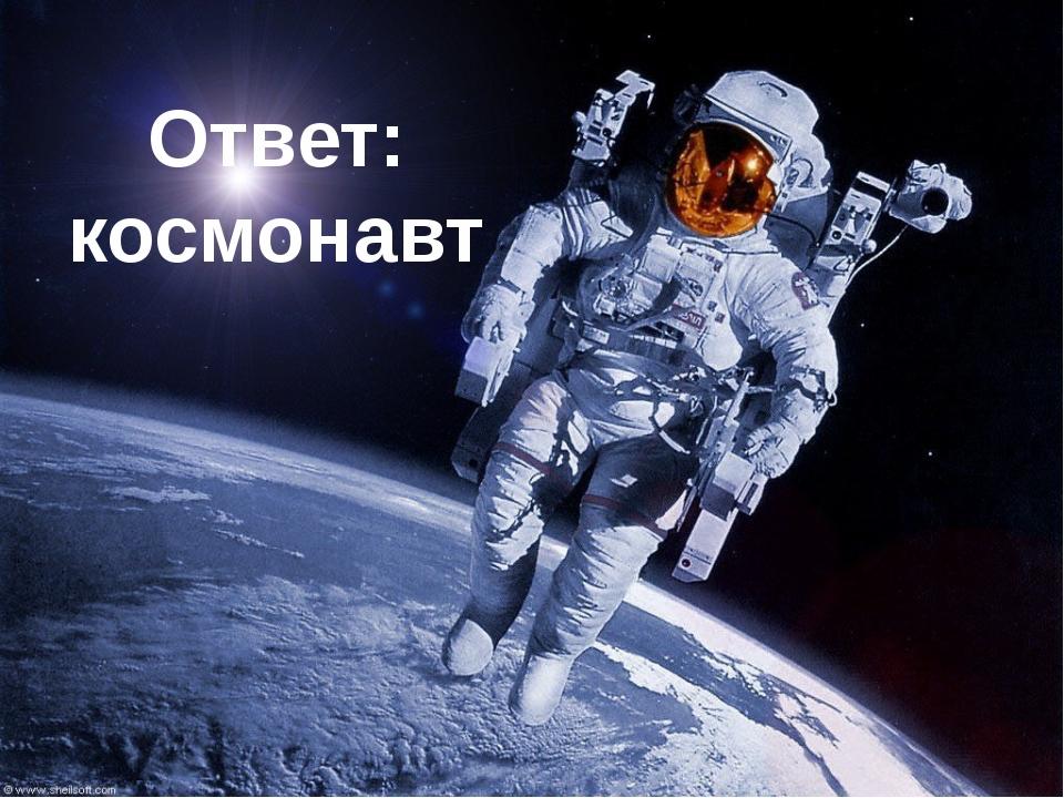 Ответ: космонавт