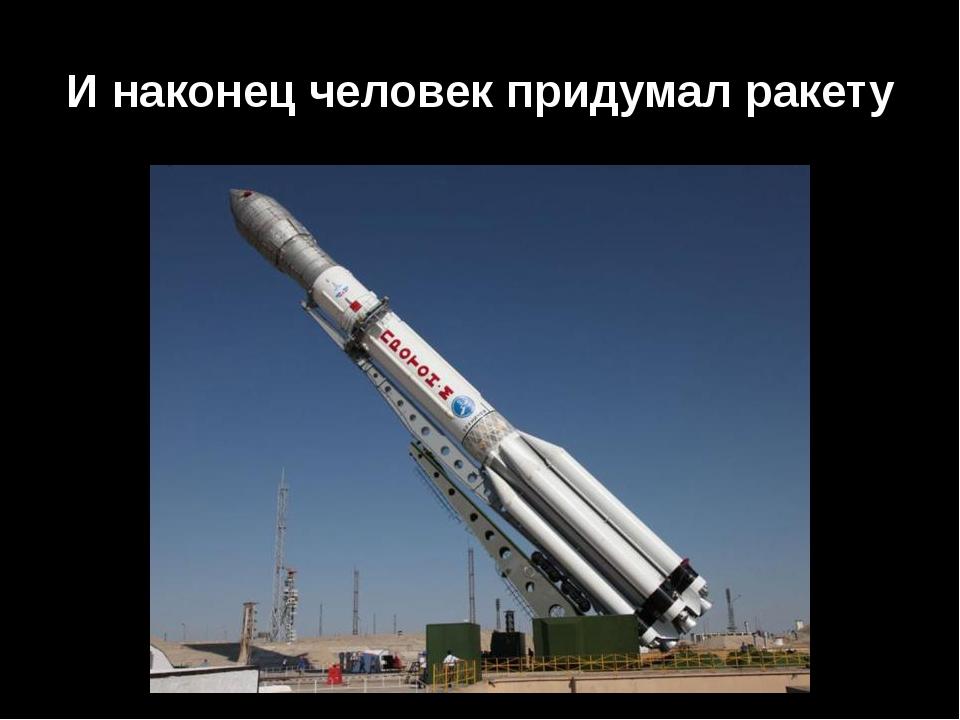 И наконец человек придумал ракету