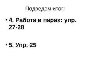 Подведем итог: 4. Работа в парах: упр. 27-28 5. Упр. 25