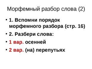 Морфемный разбор слова (2) 1. Вспомни порядок морфемного разбора (стр. 16) 2.