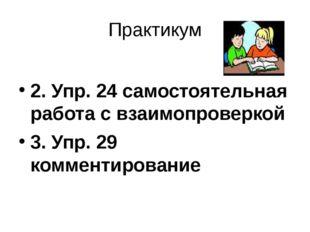 Практикум 2. Упр. 24 самостоятельная работа с взаимопроверкой 3. Упр. 29 комм