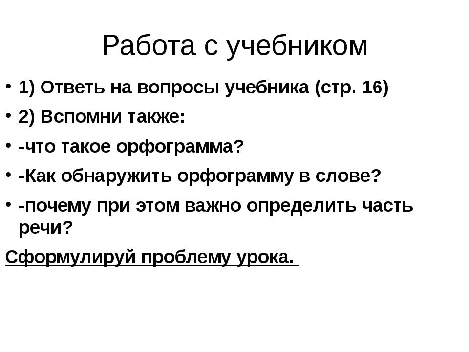 Работа с учебником 1) Ответь на вопросы учебника (стр. 16) 2) Вспомни также:...
