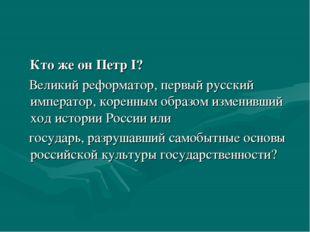 Кто же он Петр I? Великий реформатор, первый русский император, коренным обр