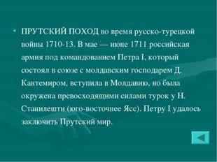 ПРУТСКИЙ ПОХОД во время русско-турецкой войны 1710-13. В мае — июне 1711 росс