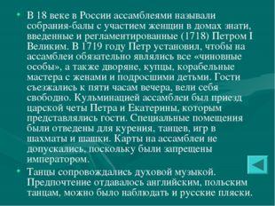 В 18 веке в России ассамблеями называли собрания-балы с участием женщин в дом