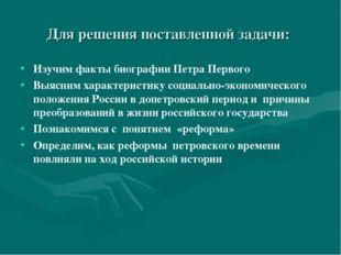 Для решения поставленной задачи: Изучим факты биографии Петра Первого Выясним