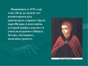 Лишившись в 1676 году отца, Петр до десяти лет воспитывался под присмотром с