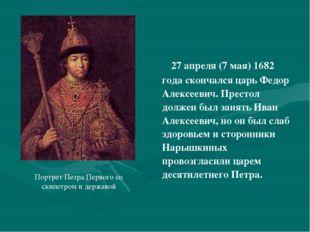 27 апреля (7 мая) 1682 года скончался царь Федор Алексеевич. Престол должен