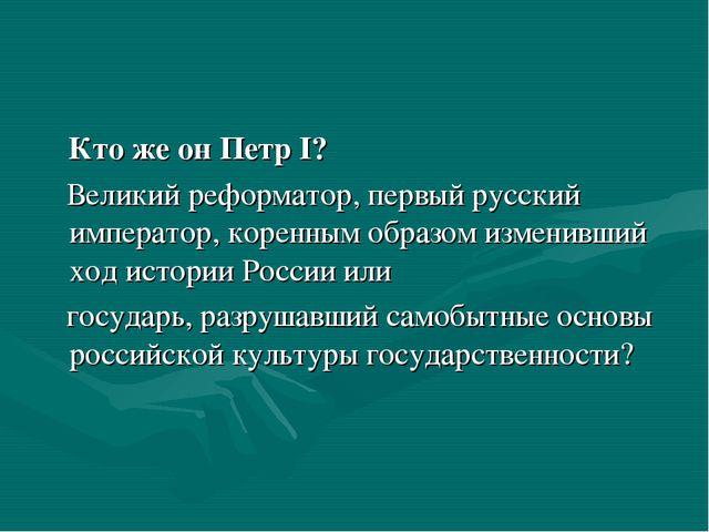 Кто же он Петр I? Великий реформатор, первый русский император, коренным обр...