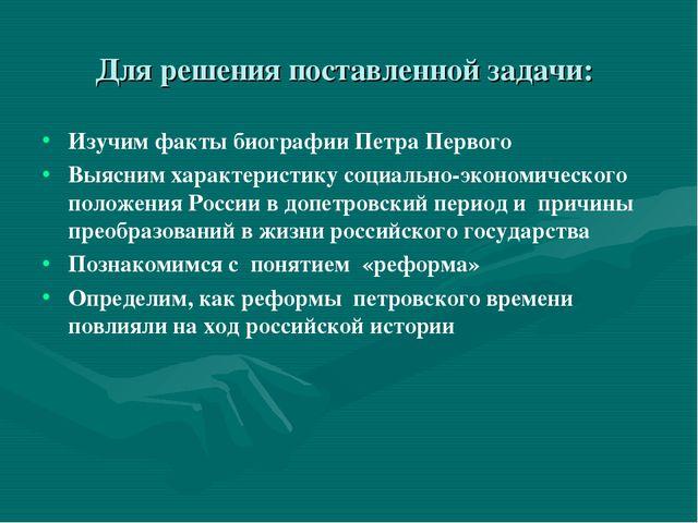 Для решения поставленной задачи: Изучим факты биографии Петра Первого Выясним...