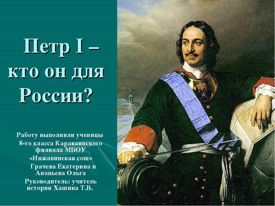 Петр I – кто он для России? Работу выполнили ученицы 8-го класса Караваинско...