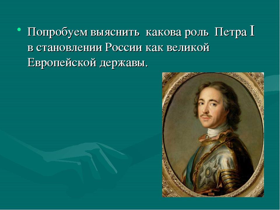 Попробуем выяснить какова роль Петра I в становлении России как великой Европ...