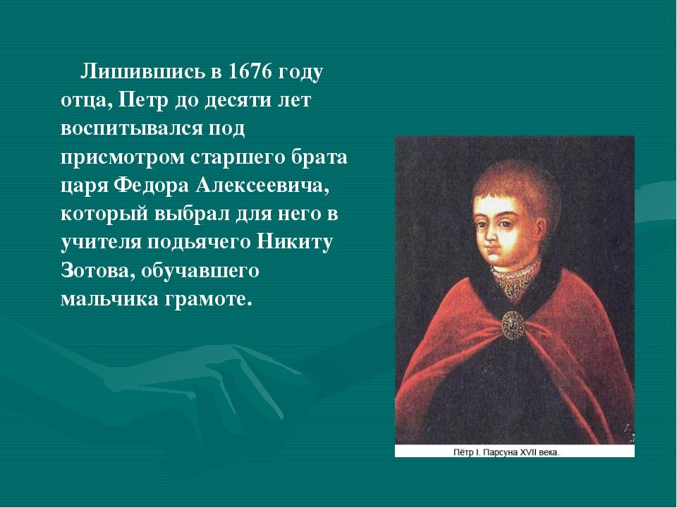 Лишившись в 1676 году отца, Петр до десяти лет воспитывался под присмотром с...