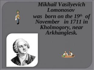 Mikhail Vasilyevich Lomonosov wasborn on the 19th of November in 1711in Kh