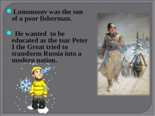 Lomonosov was the son of a poor fisherman. He wanted to be educated as the ts