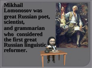 Mikhail Lomonosovwas greatRussian poet, scientist, and grammarian who cons