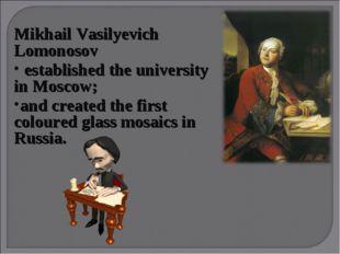 Mikhail Vasilyevich Lomonosov established the university in Moscow; and crea