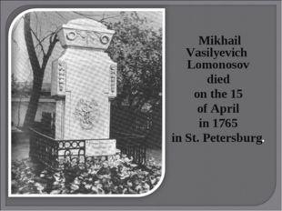 Mikhail Vasilyevich Lomonosov died on the 15 of April in 1765 in St. Petersb
