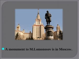 A monument to M.Lomonosov is in Moscow.