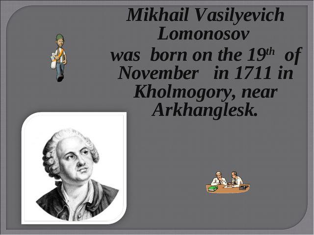 Mikhail Vasilyevich Lomonosov wasborn on the 19th of November in 1711in Kh...