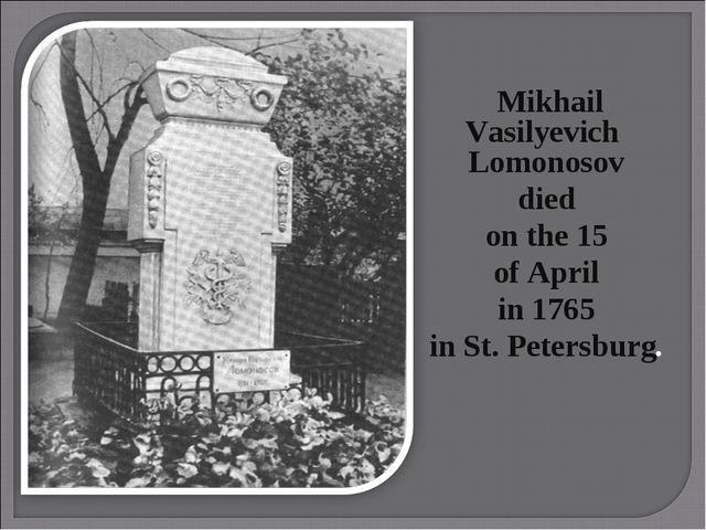 Mikhail Vasilyevich Lomonosov died on the 15 of April in 1765 in St. Petersb...