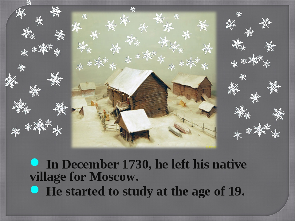 In December 1730, he left his native village for Moscow. He started to study...