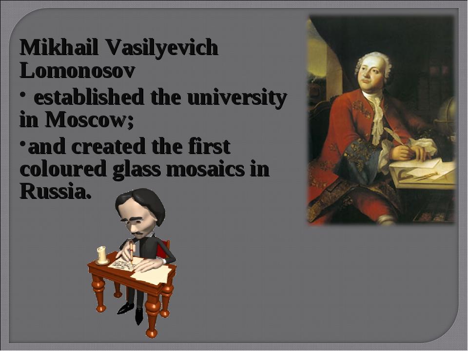 Mikhail Vasilyevich Lomonosov established the university in Moscow; and crea...