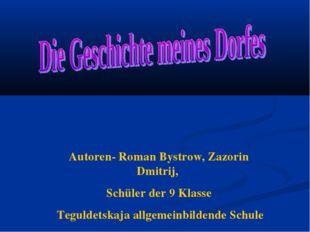 Autoren- Roman Bystrow, Zazorin Dmitrij, Schüler der 9 Klasse Teguldetskaja a