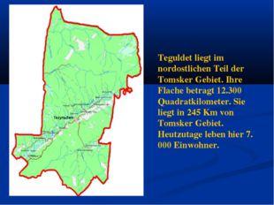 Teguldet liegt im nordostlichen Teil der Tomsker Gebiet. Ihre Flache betragt