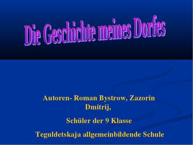 Autoren- Roman Bystrow, Zazorin Dmitrij, Schüler der 9 Klasse Teguldetskaja a...