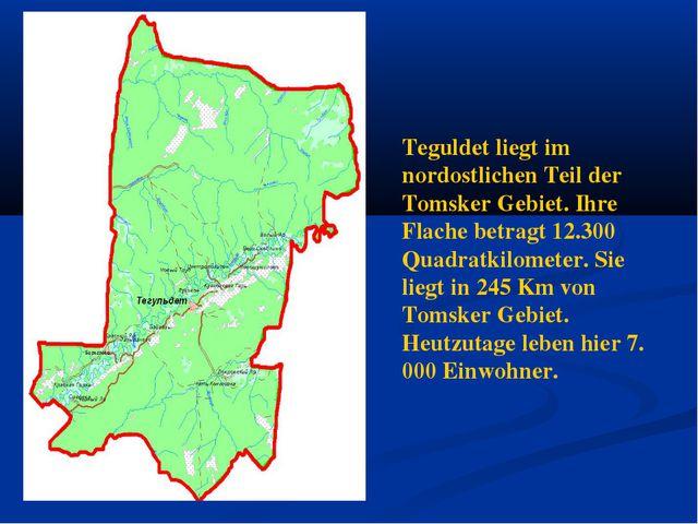 Teguldet liegt im nordostlichen Teil der Tomsker Gebiet. Ihre Flache betragt...