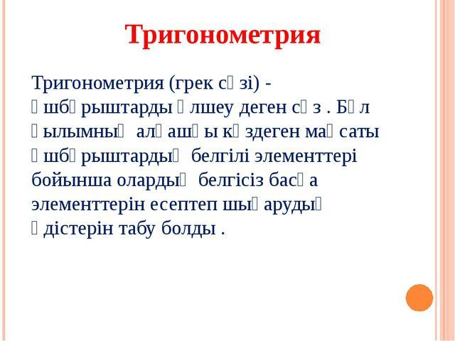 Тригонометрия (грек сөзі) - үшбұрыштарды өлшеу деген сөз . Бұл ғылымның алғаш...