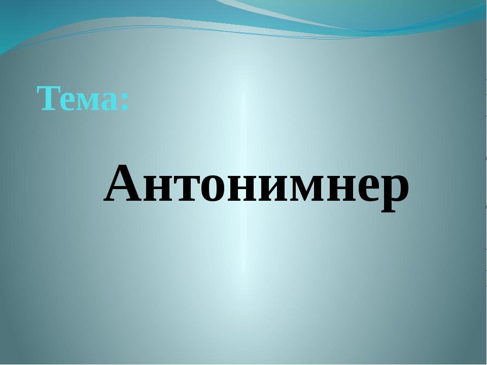 Тема: Антонимнер
