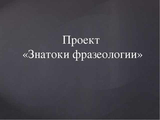 Проект «Знатоки фразеологии»