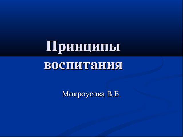Принципы воспитания Мокроусова В.Б.