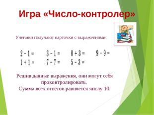 Игра «Число-контролер» Ученики получают карточки с выражениями: Решив данные