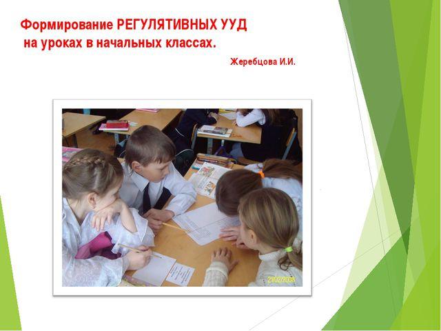 Формирование РЕГУЛЯТИВНЫХ УУД на уроках в начальных классах. Жеребцова И.И.