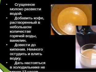 Сгущенное молоко развести водой. Добавить кофе, растворенный в небольшом ко