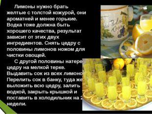 Лимоны нужно брать желтые с толстой кожурой, они ароматней и менее горькие.