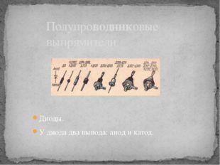 Диоды. У диода два вывода: анод и катод. Полупроводниковые выпрямители