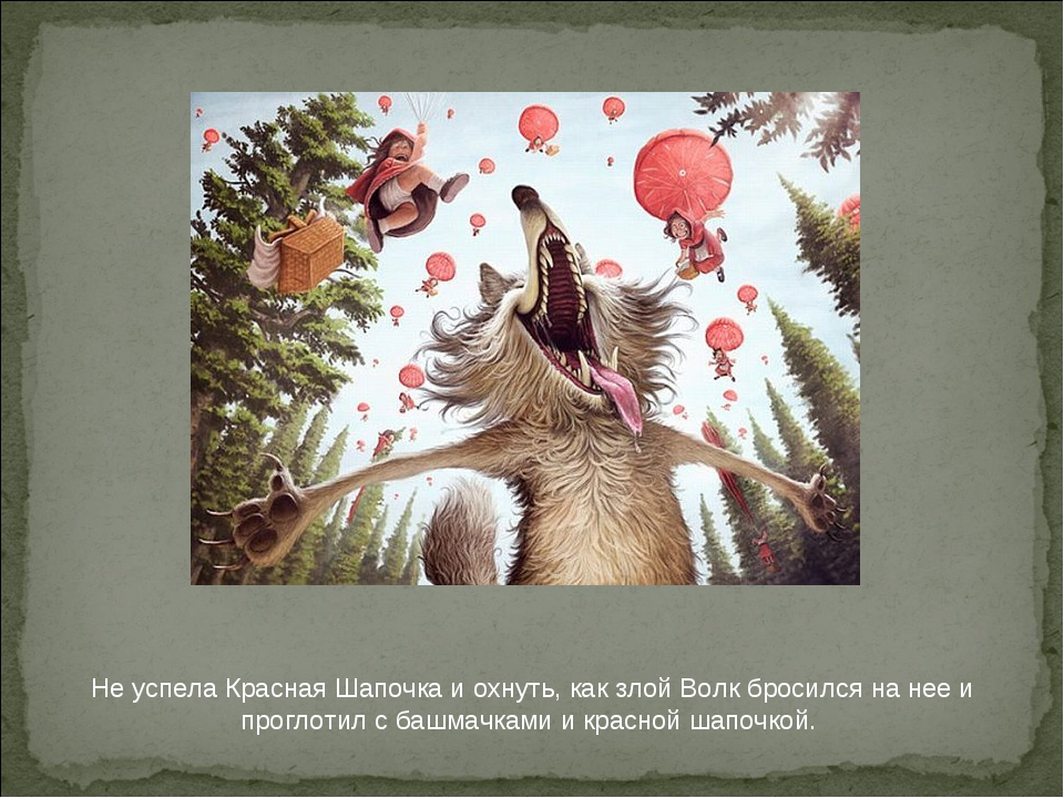 Не успела Красная Шапочка и охнуть, как злой Волк бросился на нее и проглотил...