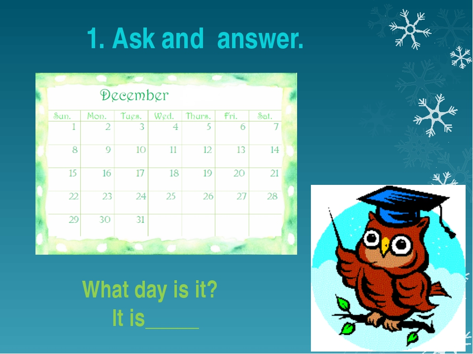 What day is it? It is_____ 1. Ask and answer.