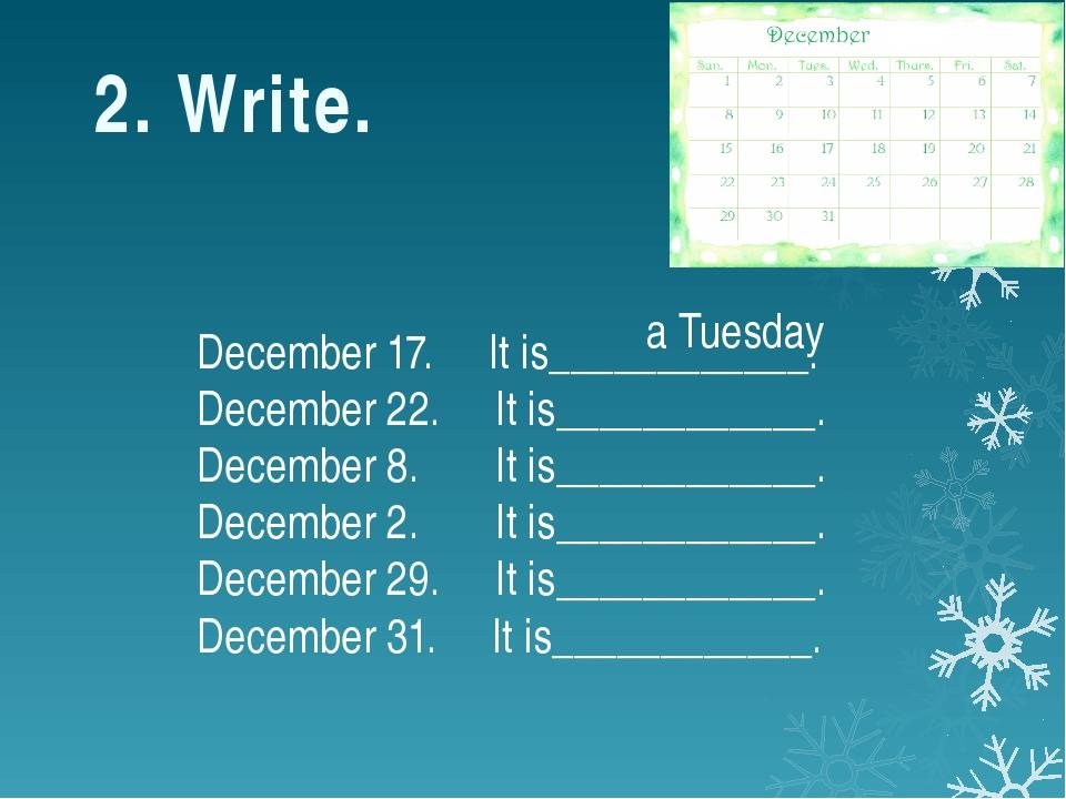 2. Write. December 17. It is____________. December 22. It is____________. Dec...