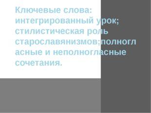 Ключевые слова: интегрированный урок; стилистическая роль старославянизмов;по
