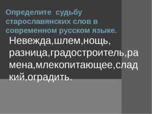 Определите судьбу старославянских слов в современном русском языке. Невежда,ш