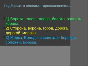 Подберите к словам старославянизмы. 1) Ворота, голос, голова, болото, волость