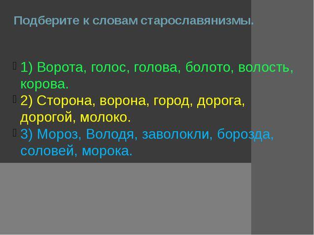Подберите к словам старославянизмы. 1) Ворота, голос, голова, болото, волость...
