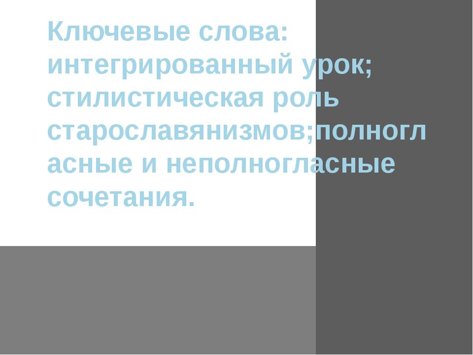 Ключевые слова: интегрированный урок; стилистическая роль старославянизмов;по...