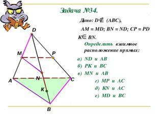 Задача №34. А В С D M N P К Дано: D (АВС), АМ = МD; ВN = ND; CP = PD К ВN. Оп