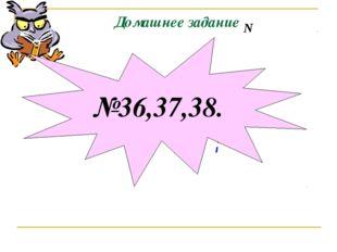 Домашнее задание М N №36,37,38.
